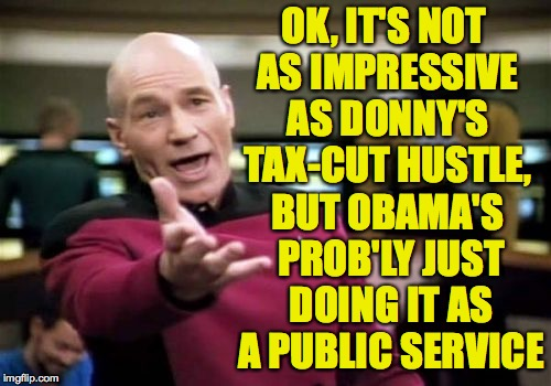Picard Wtf Meme | OK, IT'S NOT AS IMPRESSIVE AS DONNY'S TAX-CUT HUSTLE, BUT OBAMA'S PROB'LY JUST DOING IT AS A PUBLIC SERVICE | image tagged in memes,picard wtf | made w/ Imgflip meme maker