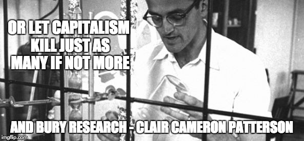 Clair Cameron Patterson | OR LET CAPITALISM KILL JUST AS MANY IF NOT MORE AND BURY RESEARCH - CLAIR CAMERON PATTERSON | image tagged in clair cameron patterson | made w/ Imgflip meme maker