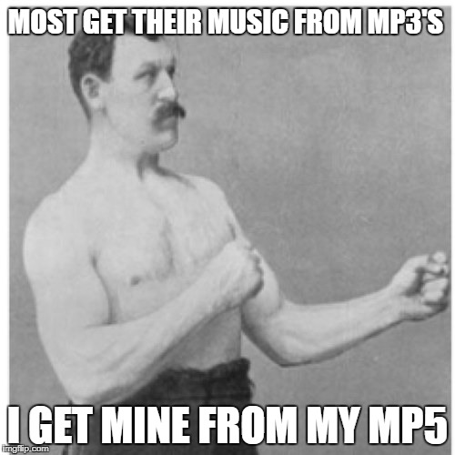 He's always two steps ahead of everybody else | MOST GET THEIR MUSIC FROM MP3'S I GET MINE FROM MY MP5 | image tagged in memes,overly manly man,mp3,gun | made w/ Imgflip meme maker