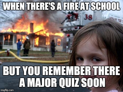 Disaster Girl Meme | WHEN THERE'S A FIRE AT SCHOOL BUT YOU REMEMBER THERE A MAJOR QUIZ SOON | image tagged in memes,disaster girl | made w/ Imgflip meme maker