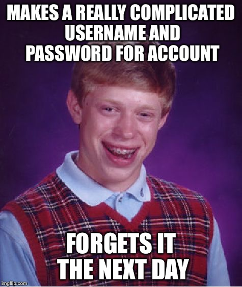 Bad Luck Brian Meme | MAKES A REALLY COMPLICATED USERNAME AND PASSWORD FOR ACCOUNT FORGETS IT THE NEXT DAY | image tagged in memes,bad luck brian | made w/ Imgflip meme maker