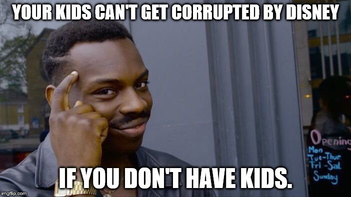 Roll Safe Think About It Meme | YOUR KIDS CAN'T GET CORRUPTED BY DISNEY IF YOU DON'T HAVE KIDS. | image tagged in memes,roll safe think about it | made w/ Imgflip meme maker