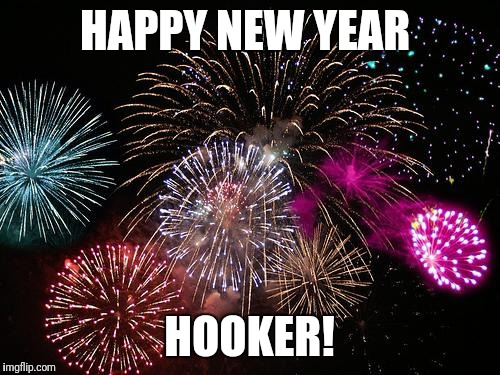 New Years  | HAPPY NEW YEAR HOOKER! | image tagged in new years | made w/ Imgflip meme maker