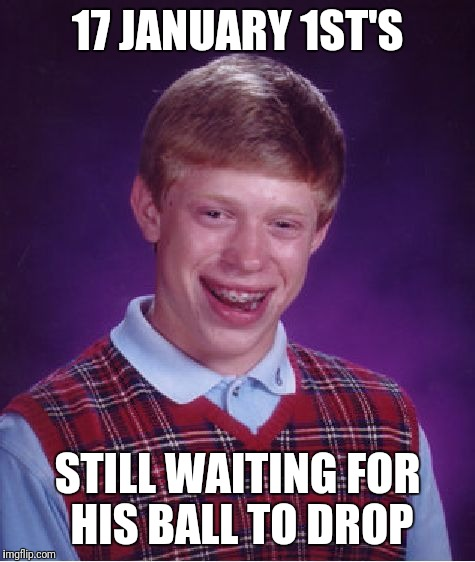 Bad Luck Brian Meme | 17 JANUARY 1ST'S STILL WAITING FOR HIS BALL TO DROP | image tagged in memes,bad luck brian | made w/ Imgflip meme maker