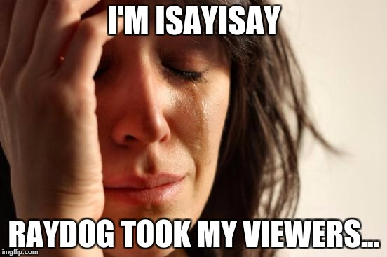 First World Problems Meme | I'M ISAYISAY RAYDOG TOOK MY VIEWERS... | image tagged in memes,first world problems | made w/ Imgflip meme maker