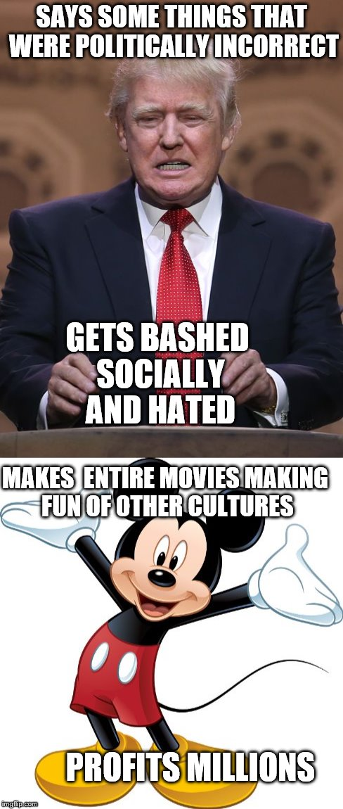 That's politics for you. | SAYS SOME THINGS THAT WERE POLITICALLY INCORRECT GETS BASHED SOCIALLY AND HATED MAKES  ENTIRE MOVIES MAKING FUN OF OTHER CULTURES PROFITS MI | image tagged in anti disney campaign,disney,donald trump | made w/ Imgflip meme maker