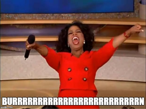Oprah You Get A Meme | BURRRRRRRRRRRRRRRRRRRRRRRRRN | image tagged in memes,oprah you get a | made w/ Imgflip meme maker