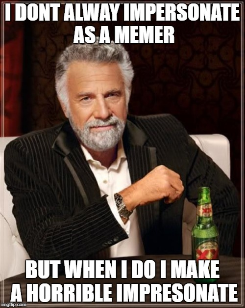 The Most Interesting Man In The World Meme | I DONT ALWAY IMPERSONATE AS A MEMER BUT WHEN I DO I MAKE A HORRIBLE IMPRESONATE | image tagged in memes,the most interesting man in the world | made w/ Imgflip meme maker