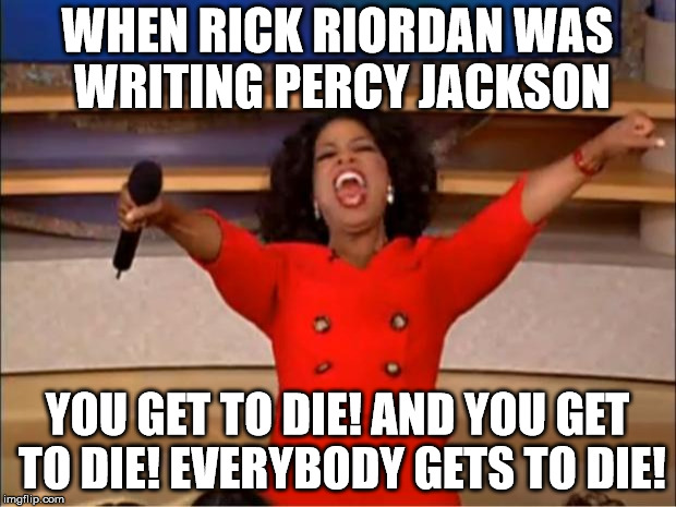 Oprah You Get A Meme | WHEN RICK RIORDAN WAS WRITING PERCY JACKSON YOU GET TO DIE! AND YOU GET TO DIE! EVERYBODY GETS TO DIE! | image tagged in memes,oprah you get a | made w/ Imgflip meme maker