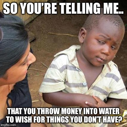 Third World Skeptical Kid Meme | SO YOU'RE TELLING ME.. THAT YOU THROW MONEY INTO WATER TO WISH FOR THINGS YOU DON'T HAVE? | image tagged in memes,third world skeptical kid | made w/ Imgflip meme maker