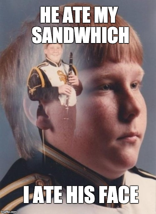 PTSD Clarinet Boy | HE ATE MY SANDWHICH I ATE HIS FACE | image tagged in memes,ptsd clarinet boy | made w/ Imgflip meme maker
