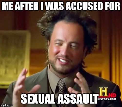 Ancient Aliens Meme | ME AFTER I WAS ACCUSED FOR SEXUAL ASSAULT | image tagged in memes,ancient aliens | made w/ Imgflip meme maker