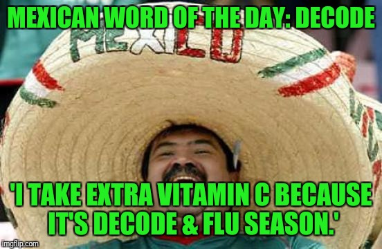 Stay healthy my friends! | MEXICAN WORD OF THE DAY: DECODE 'I TAKE EXTRA VITAMIN C BECAUSE IT'S DECODE & FLU SEASON.' | image tagged in happy mexican,mexican word of the day | made w/ Imgflip meme maker