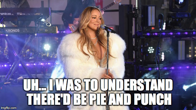 Mariah Carey Needs Hot Tea | UH... I WAS TO UNDERSTAND THERE'D BE PIE AND PUNCH | image tagged in mariah carey needs hot tea | made w/ Imgflip meme maker