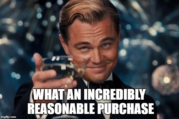 Leonardo Dicaprio Cheers Meme | WHAT AN INCREDIBLY REASONABLE PURCHASE | image tagged in memes,leonardo dicaprio cheers | made w/ Imgflip meme maker