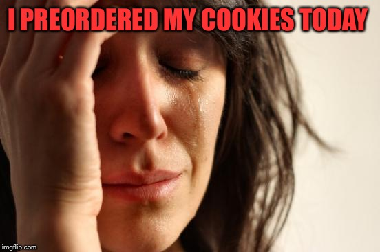 First World Problems Meme | I PREORDERED MY COOKIES TODAY | image tagged in memes,first world problems | made w/ Imgflip meme maker