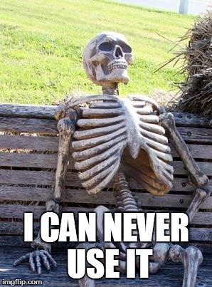 Waiting Skeleton Meme | I CAN NEVER USE IT | image tagged in memes,waiting skeleton | made w/ Imgflip meme maker