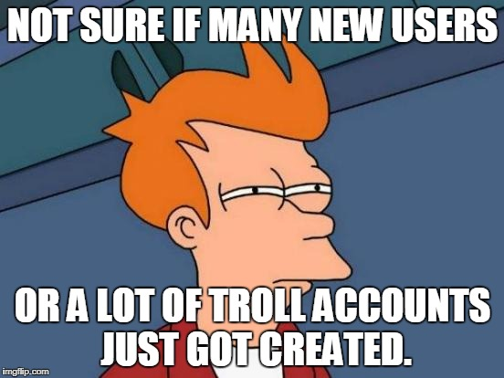 I can't be the only one who notices and thinks this.  | NOT SURE IF MANY NEW USERS OR A LOT OF TROLL ACCOUNTS JUST GOT CREATED. | image tagged in memes,futurama fry,new users,alt using trolls,imgflip trolls | made w/ Imgflip meme maker