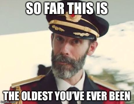 Captain Obvious | SO FAR THIS IS THE OLDEST YOU'VE EVER BEEN | image tagged in captain obvious,memes,so true | made w/ Imgflip meme maker