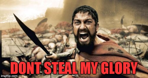 Sparta Leonidas Meme | DONT STEAL MY GLORY | image tagged in memes,sparta leonidas | made w/ Imgflip meme maker