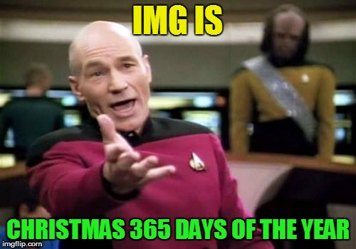 Picard Wtf Meme | IMG IS CHRISTMAS 365 DAYS OF THE YEAR | image tagged in memes,picard wtf | made w/ Imgflip meme maker