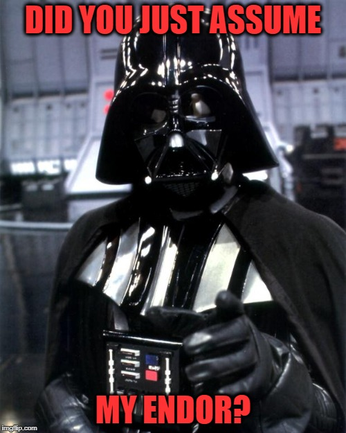 Millennial Darth Vader | DID YOU JUST ASSUME MY ENDOR? | image tagged in darth vader | made w/ Imgflip meme maker