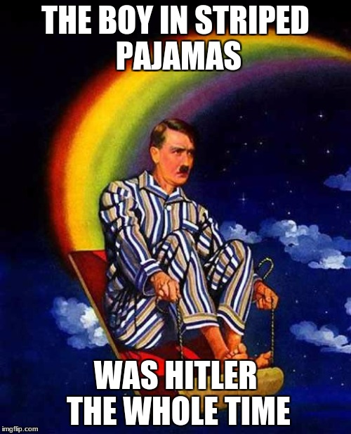 Random Hitler | THE BOY IN STRIPED PAJAMAS WAS HITLER THE WHOLE TIME | image tagged in random hitler | made w/ Imgflip meme maker