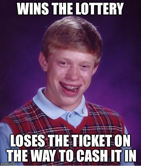 Bad Luck Brian Meme | WINS THE LOTTERY LOSES THE TICKET ON THE WAY TO CASH IT IN | image tagged in memes,bad luck brian | made w/ Imgflip meme maker