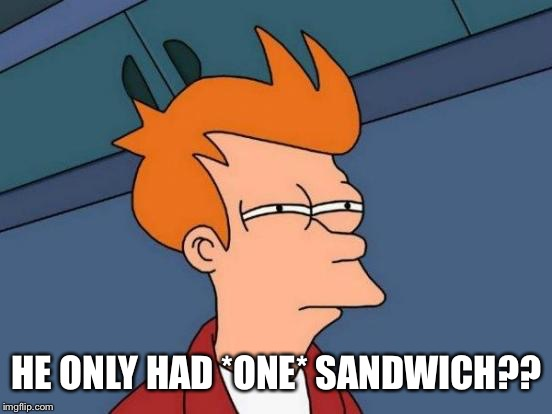 Futurama Fry Meme | HE ONLY HAD *ONE* SANDWICH?? | image tagged in memes,futurama fry | made w/ Imgflip meme maker