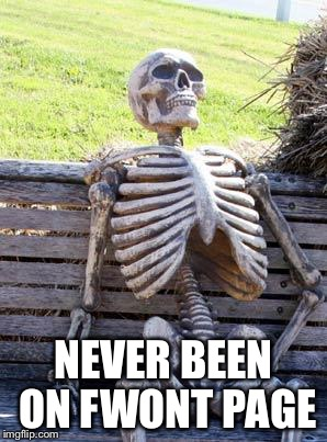 Waiting Skeleton Meme | NEVER BEEN ON FWONT PAGE | image tagged in memes,waiting skeleton | made w/ Imgflip meme maker
