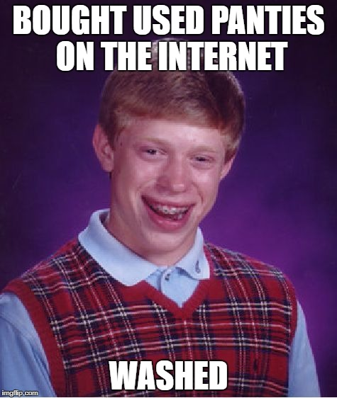 Unlucky Underpants  | BOUGHT USED PANTIES ON THE INTERNET WASHED | image tagged in bad luck brian,panties,porn,perv,underwear | made w/ Imgflip meme maker