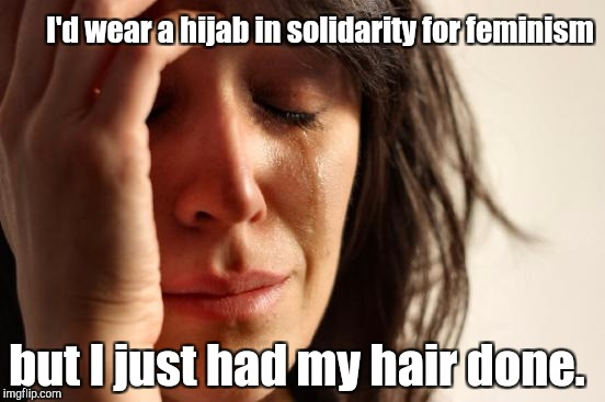 First World Problems Meme | I'd wear a hijab in solidarity for feminism but I just had my hair done. | image tagged in memes,first world problems | made w/ Imgflip meme maker