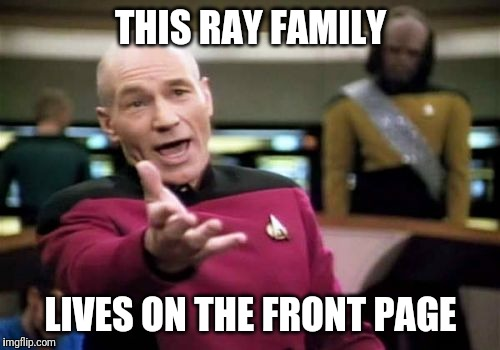 Picard Wtf Meme | THIS RAY FAMILY LIVES ON THE FRONT PAGE | image tagged in memes,picard wtf | made w/ Imgflip meme maker