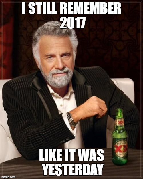 Same Here........ | I STILL REMEMBER 2017 LIKE IT WAS YESTERDAY | image tagged in memes,the most interesting man in the world | made w/ Imgflip meme maker