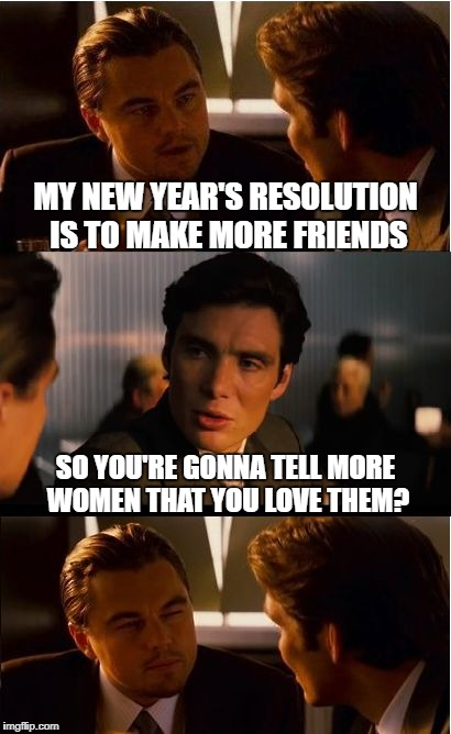 There's no faster way to make friends | MY NEW YEAR'S RESOLUTION IS TO MAKE MORE FRIENDS SO YOU'RE GONNA TELL MORE WOMEN THAT YOU LOVE THEM? | image tagged in memes,inception,happy new year | made w/ Imgflip meme maker