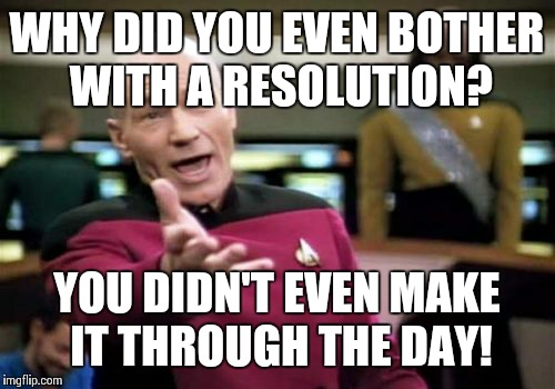 Picard Wtf Meme | WHY DID YOU EVEN BOTHER WITH A RESOLUTION? YOU DIDN'T EVEN MAKE IT THROUGH THE DAY! | image tagged in memes,picard wtf | made w/ Imgflip meme maker