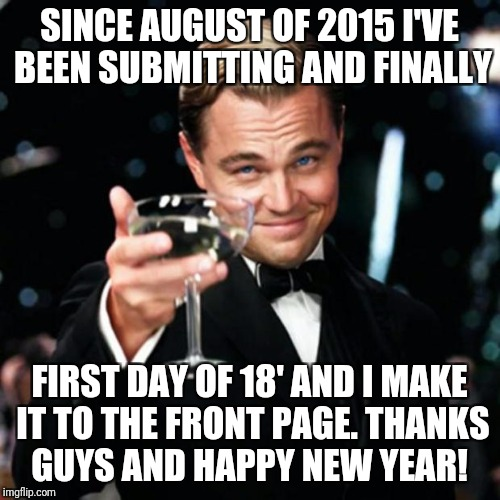 A toast to you | SINCE AUGUST OF 2015 I'VE BEEN SUBMITTING AND FINALLY FIRST DAY OF 18' AND I MAKE IT TO THE FRONT PAGE. THANKS GUYS AND HAPPY NEW YEAR! | image tagged in gatsby,happy new year,thanks,leonardo dicaprio toast,imgflip users | made w/ Imgflip meme maker