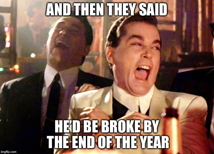 Remember New Years 2008? Pepperidge Farm Remembers. | AND THEN THEY SAID HE'D BE BROKE BY THE END OF THE YEAR | image tagged in memes,good fellas hilarious,2008,pepperidge farm remembers,wet dream,congratulations you played yourself | made w/ Imgflip meme maker