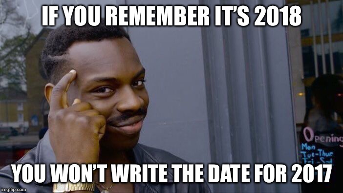 Roll Safe Think About It Meme | IF YOU REMEMBER IT'S 2018 YOU WON'T WRITE THE DATE FOR 2017 | image tagged in memes,roll safe think about it | made w/ Imgflip meme maker