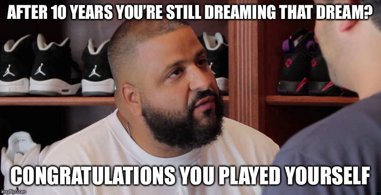 khaled congratulations you just played yourself | AFTER 10 YEARS YOU'RE STILL DREAMING THAT DREAM? CONGRATULATIONS YOU PLAYED YOURSELF | image tagged in khaled congratulations you just played yourself,happy new year,2008 | made w/ Imgflip meme maker