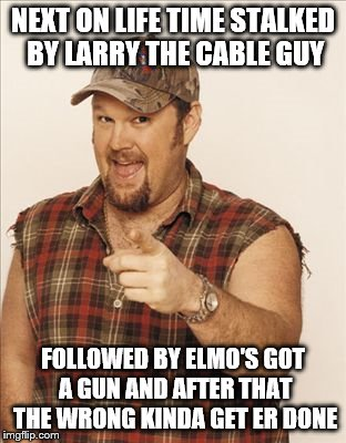 NEXT ON LIFE TIME STALKED BY LARRY THE CABLE GUY FOLLOWED BY ELMO'S GOT A GUN AND AFTER THAT THE WRONG KINDA GET ER DONE | image tagged in larry the cable guy | made w/ Imgflip meme maker