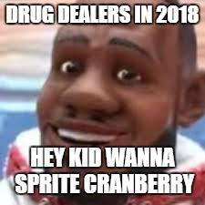 DRUG DEALERS IN 2018 HEY KID WANNA SPRITE CRANBERRY | image tagged in wanna sprite cranberry | made w/ Imgflip meme maker