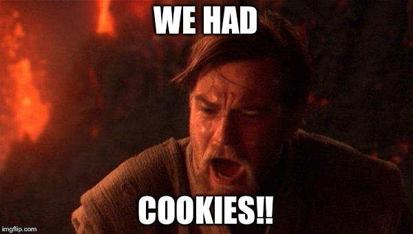You Were The Chosen One (Star Wars) Meme | WE HAD COOKIES!! | image tagged in memes,you were the chosen one star wars | made w/ Imgflip meme maker