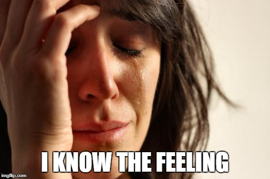 First World Problems Meme | I KNOW THE FEELING | image tagged in memes,first world problems | made w/ Imgflip meme maker