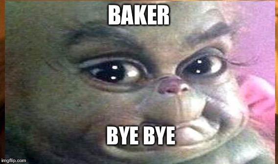 BAKER BYE BYE | image tagged in georgia | made w/ Imgflip meme maker