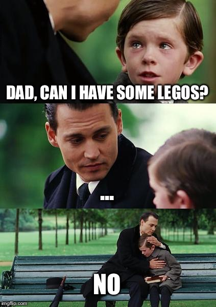 Legoless Kid | DAD, CAN I HAVE SOME LEGOS? ... NO | image tagged in memes,finding neverland | made w/ Imgflip meme maker