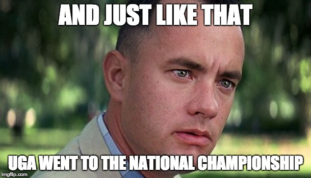 AND JUST LIKE THAT UGA WENT TO THE NATIONAL CHAMPIONSHIP | image tagged in forest gump | made w/ Imgflip meme maker