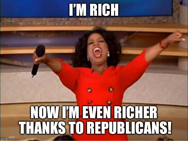 Oprah You Get A Meme | I'M RICH NOW I'M EVEN RICHER THANKS TO REPUBLICANS! | image tagged in memes,oprah you get a | made w/ Imgflip meme maker