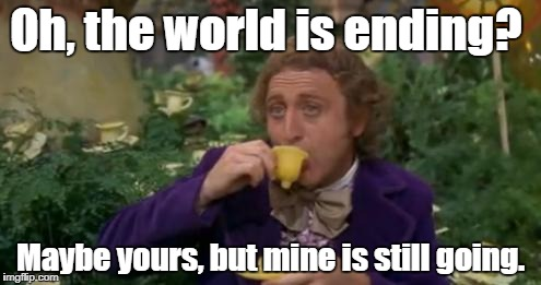 Willy Wonka Drinking Tea | Oh, the world is ending? Maybe yours, but mine is still going. | image tagged in willy wonka drinking tea | made w/ Imgflip meme maker