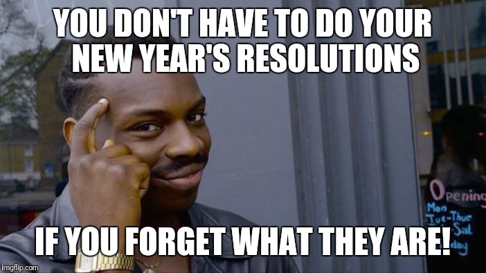 Life hack! | YOU DON'T HAVE TO DO YOUR NEW YEAR'S RESOLUTIONS IF YOU FORGET WHAT THEY ARE! | image tagged in memes,roll safe think about it,life,life hack,happy new year,new year resolutions | made w/ Imgflip meme maker
